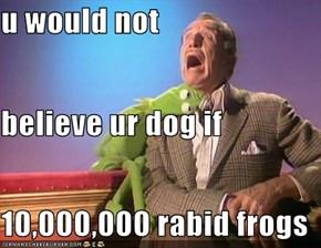 u would not  believe ur dog if 10,000,000 rabid frogs
