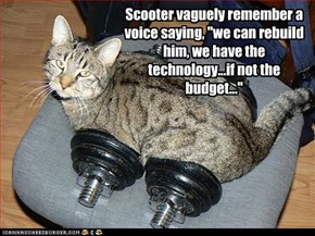 """Scooter vaguely remember a voice saying, """"we can rebuild him, we have the technology...if not the budget..."""""""
