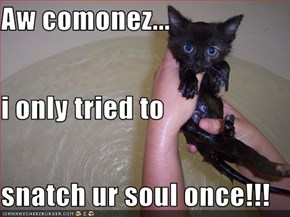 Aw comonez... i only tried to snatch ur soul once!!!