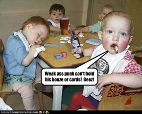 Weak ass punk can't hold his booze or cards!  Geez!