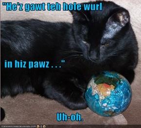"""""""He'z gawt teh hole wurl   in hiz pawz . . .""""  Uh-oh."""