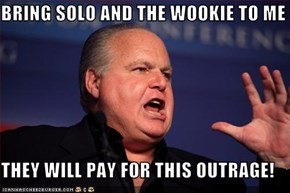 BRING SOLO AND THE WOOKIE TO ME  THEY WILL PAY FOR THIS OUTRAGE!