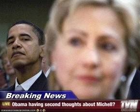 Breaking News - Obama having second thoughts about Michell?