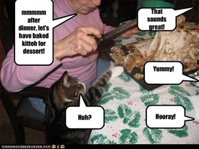 mmmmm after dinner, let's have baked kitteh for dessert!