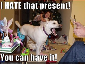 I HATE that present!  You can have it!