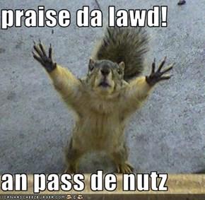 praise da lawd!  an pass de nutz