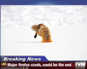 Breaking News - Major firefox crash, could be the end