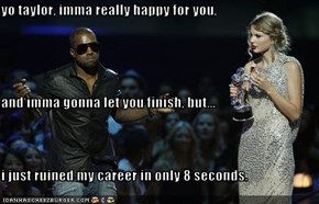 yo taylor, imma really happy for you, and imma gonna let you finish, but... i just ruined my career in only 8 seconds.