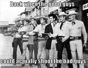 Back when the good guys  could actually shoot the bad guys
