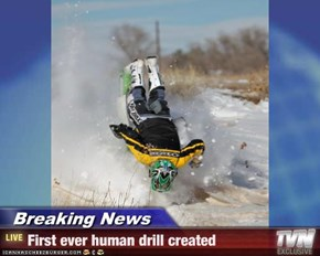 Breaking News - First ever human drill created