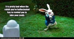 You know you need to take your pills when the rabit you've hallucinated reminds you.