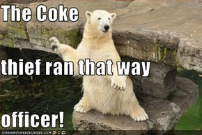 The Coke thief ran that way officer!