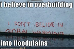 i believe in overbuilding    into floodplains