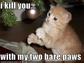 i kill you...  with my two bare paws
