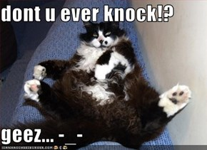 dont u ever knock!?  geez... -_-
