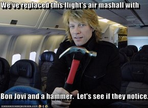 We've replaced this flight's air mashall with  Bon Jovi and a hammer.  Let's see if they notice.