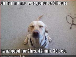 oh hai mom, u waz gone for 8 hourz  I waz good for 7hrs. 42 min. 33 sec.