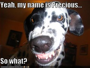 Yeah, my name is Precious...  So what?
