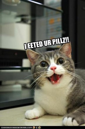 I EETED UR PILLZ!!