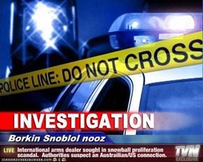 Borkin Snoblol nooz - International arms dealer sought in snowball proliferation scandal.  Authorities suspect an Austrailian/US connection.