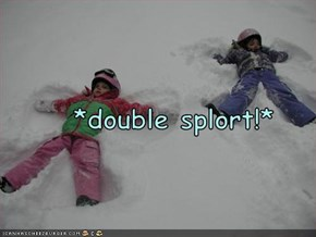 *double splort!*