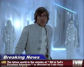 "Breaking News - The future world in the remake of "" Bill & Ted's Excellent Adventure "" as directed by Lady Gaga"