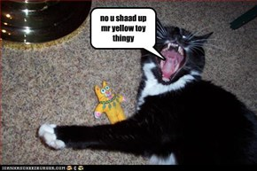 no u shaad up mr yellow toy thingy