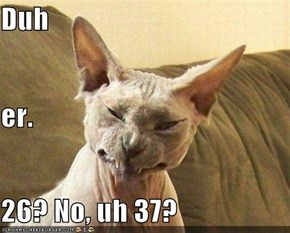 Duh er.  26? No, uh 37?