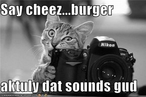 Say cheez...burger  aktuly dat sounds gud