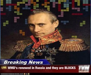 Breaking News - WMD's renewed in Russia and they are BLOCKS