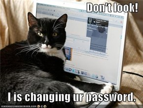 Don't look!  I is changing ur password.
