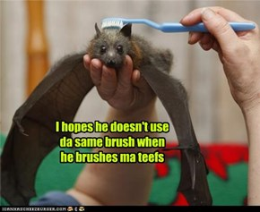 I hopes he doesn't use da same brush when he brushes ma teefs