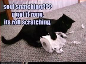 soul snatching???  u got it rong.  its roll scratching.