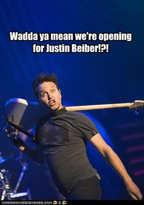 Wadda ya mean we're opening for Justin Beiber!?!