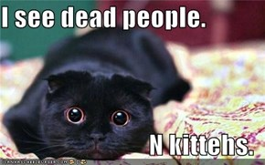 I see dead people.  N kittehs.