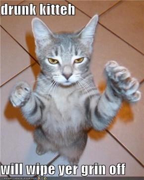 drunk kitteh  will wipe yer grin off