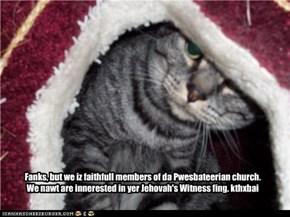 Fanks, but we iz faithfull members of da Pwesbateerian church. We nawt are innerested in yer Jehovah's Witness fing. kthxbai