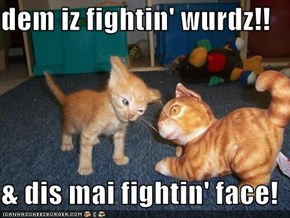 dem iz fightin' wurdz!!  & dis mai fightin' face!