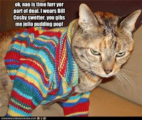 ok, nao is time furr yer part of deal. I wears Bill Cosby swetter, you gibs me jello pudding pop!