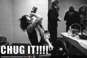 CHUG IT!!!!