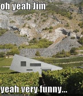 oh yeah Jim  yeah very funny...