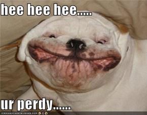 hee hee hee.....  ur perdy......