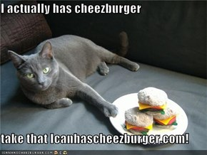 I actually has cheezburger  take that Icanhascheezburger.com!