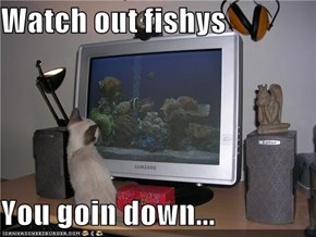 Watch out fishys  You goin down...