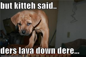 but kitteh said..  ders lava down dere...