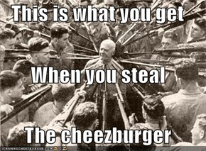 This is what you get When you steal The cheezburger