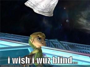 i wish i wuz blind...