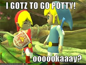 I GOTZ TO GO POTTY!  oooookaaay?