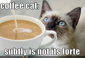 coffee cat:  subtly is not its forte