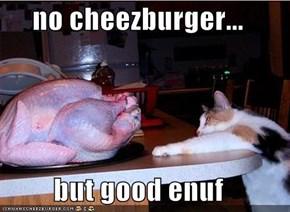 no cheezburger...  but good enuf